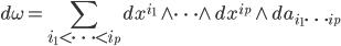 {\displaystyle d\omega=\sum_{i_1 < \cdots < i_p} dx^{i_1}\wedge \cdots \wedge dx^{i_p} \wedge da_{i_1 \cdots i_p} }