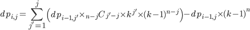 {\displaystyle dp_{i, j}  = \sum_{j^\prime = 1}^{j} \left( dp_{i-1, j^\prime} \times {}_{n-j} C_{j^\prime-j}  \times k^{j^\prime} \times (k-1)^{n-j} \right) - dp_{i-1, j} \times (k-1)^n }