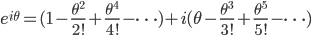 {\displaystyle e^{i \theta}=(1-\frac{\theta^2}{2!}+\frac{\theta^4}{4!}-\cdots )+i(\theta-\frac{\theta^3}{3!}+\frac{\theta^5}{5!}-\cdots)}