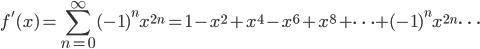 {\displaystyle f'(x)=  \sum_{n=0}^{\infty}(-1)^n x^{2n}=1-x^2+x^4-x^6+x^8+ \cdots +(-1)^n x^{2n} \cdots}