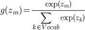 {\displaystyle g(z_m) = \frac{\exp(z_m)}{\sum_{k \in Vocab}\exp(z_k)}}