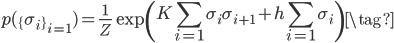 {\displaystyle p(\{\sigma_i \}_{i=1} )=\frac{1}{Z} \exp \left(K\sum_{i=1} \sigma_{i} \sigma_{i+1}+h\sum_{i=1} \sigma_{i} \right) \tag{}}
