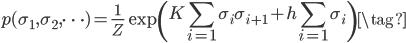 {\displaystyle p(\sigma_1 , \sigma_2 , \cdots)=\frac{1}{Z} \exp \left(K\sum_{i=1} \sigma_{i} \sigma_{i+1}+h\sum_{i=1} \sigma_{i} \right) \tag{}}