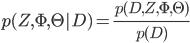 {\displaystyle p(Z,\Phi,\Theta|D) = \frac{p(D,Z,\Phi,\Theta)}{p(D)}}