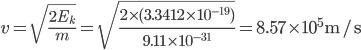 {\displaystyle v=\sqrt{\frac{2E_k}{m}}=\sqrt{\frac{2 \times (3.3412 \times 10^{-19})}{9.11 \times 10^{-31}}}=8.57 \times 10^5 \mathrm{m/s}}