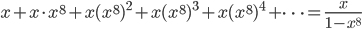 {\displaystyle x+x \cdot x^8+x(x^8)^2+x(x^8)^3+x(x^8)^4+ \cdots =\frac{x}{1-x^8}}