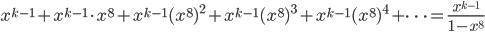 {\displaystyle x^{k-1}+x^{k-1} \cdot x^8+x^{k-1}(x^8)^2+x^{k-1}(x^8)^3+x^{k-1}(x^8)^4+ \cdots =\frac{x^{k-1}}{1-x^8}}