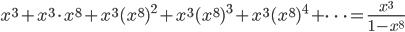 {\displaystyle x^3+x^3 \cdot x^8+x^3(x^8)^2+x^3(x^8)^3+x^3(x^8)^4+ \cdots =\frac{x^3}{1-x^8}}