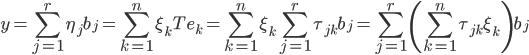 {\displaystyle y = \sum_{j=1}^r \eta_j b_j = \sum_{k=1}^n \xi_k T e_k = \sum_{k=1}^n \xi_k \sum_{j=1}^r \tau_{jk} b_j = \sum_{j=1}^r \left( \sum_{k=1}^n \tau_{jk}\xi_k \right) b_j }