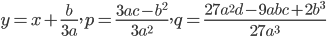 {\displaystyle y=x+\frac{b}{3a},p=\frac{3ac-b^2}{3a^2},q=\frac{27a^2d -9abc+2b^3}{27a^3}}