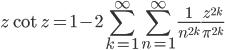 {\displaystyle z \cot z =1- 2\sum_{k=1}^{\infty} \sum_{n=1}^{\infty} \frac{1}{n^{2k}} \frac{z^{2k}}{\pi^{2k}} }