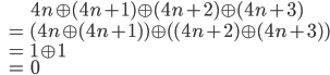 {\displaystyle\begin{eqnarray*} && 4n \oplus (4n+1) \oplus (4n+2) \oplus (4n+3) \\ &=& (4n \oplus (4n+1) ) \oplus ( (4n+2) \oplus (4n+3) ) \\ &=& 1 \oplus 1 \\ &=& 0 \end{eqnarray*}}