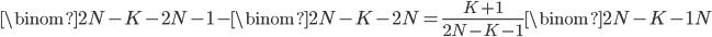 {\displaystyle\binom{2N-K-2}{N-1}-\binom{2N-K-2}{N}=\frac{K+1}{2N-K-1}\binom{2N-K-1}{N}}