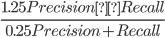 {\displaystyle\frac{1.25Precision×Recall}{0.25Precision + Recall}}