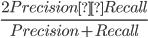 {\displaystyle\frac{2Precision×Recall}{Precision + Recall}}