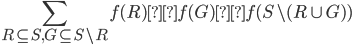 {\displaystyle\sum_{R\subseteq S,G\subseteq S\backslash R}f(R)×f(G)×f(S\backslash (R\cup G) )}