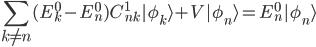 {\displaystyle\sum_{k\neq n} (E_k^{0}-E_n^{0}) C_{nk}^1|\phi_k\rangle+V|\phi_n\rangle=E_n^{0}|\phi_n\rangle}
