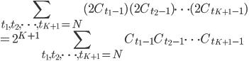 {\displaystyle\sum_{t_1,t_2,\cdots ,t_{K+1}=N}(2C_{t_1-1})(2C_{t_2-1})\cdots (2C_{t_{K+1}-1})\\ =\displaystyle 2^{K+1}\sum_{t_1,t_2,\cdots ,t_{K+1}=N}C_{t_1-1}C_{t_2-1}\cdots C_{t_{K+1}-1}}