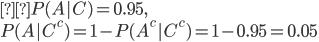 {\displaystyleP(A|C)=0.95,\P(A|C^c)=1-P(A^c|C^c)=1-0.95=0.05 }