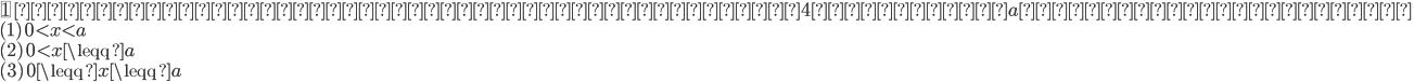 {\fbox{1} \ 次の不等式を満たす整数解の個数が4つとなるaの範囲を求めよ。\\ ( 1 )\ 0\lt x\lt a\\ ( 2 )\ 0\lt x\leqq a\\ ( 3 )\ 0\leqq x\leqq a\\}