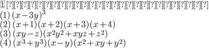 {\fbox{1} \ 次の式を展開せよ。\\  ( 1 )\ (x - 3y)^3\\ ( 2 )\ (x +1)(x +2)(x+3)(x+4)\\ ( 3 )\ (xy-z)(x^2y^2 +xyz + z^2)\\ ( 4 )\ (x^3 + y^3)(x-y)(x^2+xy+y^2) }