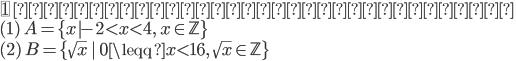 {\fbox{1} \ 次の集合の要素を書け。\\ ( 1 )\ A=\{x|-2\lt x \lt 4,\ x\in \mathbb{Z}\}\\ ( 2 )\ B=\{\sqrt{x}\ |\ 0\leqq x \lt 16,\ \sqrt{x} \in \mathbb{Z}\}\\ }