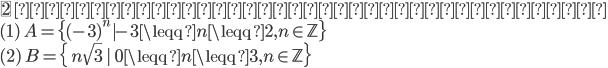 {\fbox{2} \ 次の集合を条件で記述せよ。\\ ( 1 )\ A=\{(-3)^n|-3\leqq n \leqq 2,n\in \mathbb{Z}\}\\ ( 2 )\ B=\{\ n\sqrt{3}\ |\ 0 \leqq n \leqq 3,n\in \mathbb{Z}\}\\ }