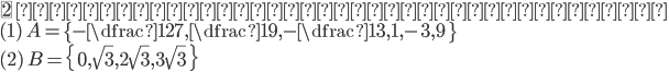 {\fbox{2} \ 次の集合を条件で記述せよ。\\ ( 1 )\ A=\{-\dfrac{1}{27},\dfrac{1}{9},-\dfrac{1}{3},1,-3,9\ \}\\ ( 2 )\ B=\{\ 0,\sqrt{3},2\sqrt{3},3\sqrt{3}\ \}\\ }