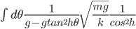 {\int d\theta \frac{1}{g-gtan^2 h\theta} \sqrt{\frac{mg}{k}} \frac{1}{cos^2 h} }