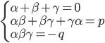 {\left\{ \begin{array}{l} \displaystyle \alpha + \beta + \gamma=0\\ \alpha \beta +\beta \gamma +\gamma \alpha =p\\ \alpha \beta \gamma =-q \end{array} \right. }