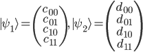 {\mid\psi_1\rangle} = \begin{pmatrix}c_{00} \\ c_{01} \\ c_{10} \\ c_{11} \end{pmatrix} ,\ {\mid\psi_2\rangle} = \begin{pmatrix}d_{00} \\ d_{01} \\ d_{10} \\ d_{11} \end{pmatrix}