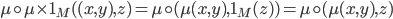 {\mu\circ \mu\times 1_M ( (x, y), z) = \mu\circ (\mu(x, y), 1_M(z) ) = \mu\circ (\mu(x, y), z)}