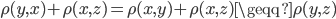 {\rho (y,x)+ \rho (x,z) = \rho (x,y)+ \rho (x,z) \geqq \rho (y,z)}