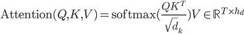 {\rm Attention}(Q , K , V)={\rm softmax}(\frac{QK^T}{\sqrt d_k})V\in \mathbb{R}^{T\times h_d}