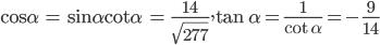 {\rm{cos}}\alpha {\rm{ = sin}}\alpha {\rm{cot}}\alpha {\rm{ = }}{{14} \over {\sqrt {277} }},\tan \alpha = {1 \over {\cot \alpha }} = - {9 \over {14}}
