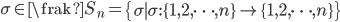 {\sigma \in\frak{S}_n=\left\{\sigma\mid \sigma :\{1,2,\cdots, n\}\rightarrow\{1,2,\cdots,n\}\right\}}