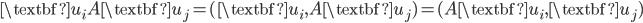 {\textbf{u}_i A \textbf{u}_j = (\textbf{u}_i, A \textbf{u}_j) = (A\textbf{u}_i, \textbf{u}_j) }