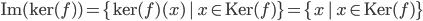 {\textrm{Im}(\textrm{ker}(f) ) = \{\textrm{ker}(f)(x)\,|\, x\in\textrm{Ker}(f)\} = \{ x\,|\, x\in\textrm{Ker}(f)\}}
