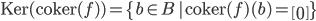 {\textrm{Ker}(\textrm{coker}(f) ) = \{ b\in B\,|\, \textrm{coker}(f)(b) = \begin{bmatrix} 0 \end{bmatrix}\} }