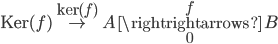 {\textrm{Ker}(f)\overset{\textrm{ker}(f)}{\to} A\overset{f}{\underset{0}{\rightrightarrows}} B}
