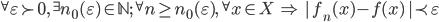 {^{\forall}\varepsilon \succ 0,\,\, ^{\exists} n_0(\varepsilon)\in\mathbb{N};\,\,\, ^{\forall}n\geq n_0(\varepsilon),\,\,\, ^{\forall}x\in X\,\,\Rightarrow\,\, |\,f_n(x) - f(x)\,| \prec \varepsilon}