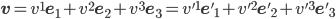 {{\bf v} = v^1 {\bf e}_1 + v^2 {\bf e}_2 + v^3 {\bf e}_3 = v'^1 {\bf e'}_1 + v'^2 {\bf e'}_2 + v'^3 {\bf e'}_3}