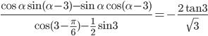 {{\cos \alpha \sin (\alpha - 3) - \sin \alpha \cos (\alpha - 3)} \over {\cos (3 - {\pi \over 6}) - {1 \over 2}\sin 3}} = - {{2\tan 3} \over {\sqrt 3 }}
