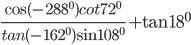 {{\cos ( - {{288}^0})cot{{72}^0}} \over {tan( - {{162}^0})\sin {{108}^0}}} + \tan {18^0}