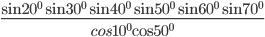 {{\sin {{20}^0}\sin {\rm{3}}{{\rm{0}}^0}\sin {{40}^0}\sin {{50}^0}\sin {{60}^0}\sin {{70}^0}} \over {cos{{10}^0}{\rm{cos5}}{{\rm{0}}^0}}}