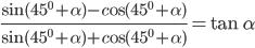 {{\sin ({{45}^0} + \alpha ) - c{\rm{os(}}{{45}^0} + \alpha )} \over {\sin ({{45}^0} + \alpha ) + c{\rm{os(}}{{45}^0} + \alpha )}} = \tan \alpha