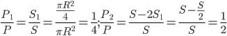 {{{P_1}} \over P} = {{{S_1}} \over S} = {{{{\pi {R^2}} \over 4}} \over {\pi {R^2}}} = {1 \over 4} ; {{{P_2}} \over P} = {{S - 2{S_1}} \over S} = {{S - {S \over 2}} \over S} = {1 \over 2}
