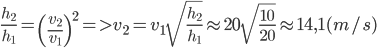 {{{h_2}} \over {{h_1}}} = {\left( {{{{v_2}} \over {{v_1}}}} \right)^2} = > {v_2} = {v_1}\sqrt {{{{h_2}} \over {{h_1}}}} \approx 20\sqrt {{{10} \over {20}}} \approx 14,1(m/s)