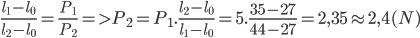 {{{l_1} - {l_0}} \over {{l_2} - {l_0}}} = {{{P_1}} \over {{P_2}}} = > {P_2} = {P_1}.{{{l_2} - {l_0}} \over {{l_1} - {l_0}}} = 5.{{35 - 27} \over {44 - 27}} = 2,35 \approx 2,4(N)