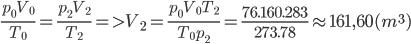 {{{p_0}{V_0}} \over {{T_0}}} = {{{p_2}{V_2}} \over {{T_2}}} = > {V_2} = {{{p_0}{V_0}{T_2}} \over {{T_0}{p_2}}} = {{76.160.283} \over {273.78}} \approx 161,60({m^3})
